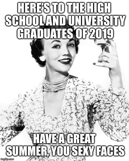 Woman Drinking Wine | HERE'S TO THE HIGH SCHOOL AND UNIVERSITY GRADUATES OF 2019 HAVE A GREAT SUMMER, YOU SEXY FACES | image tagged in woman drinking wine | made w/ Imgflip meme maker