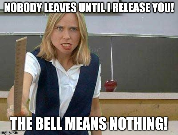 Angry Teacher | NOBODY LEAVES UNTIL I RELEASE YOU! THE BELL MEANS NOTHING! | image tagged in angry teacher | made w/ Imgflip meme maker