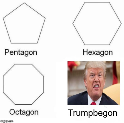 Pentagon Hexagon Octagon Meme | Trumpbegon | image tagged in memes,pentagon hexagon octagon,trump | made w/ Imgflip meme maker