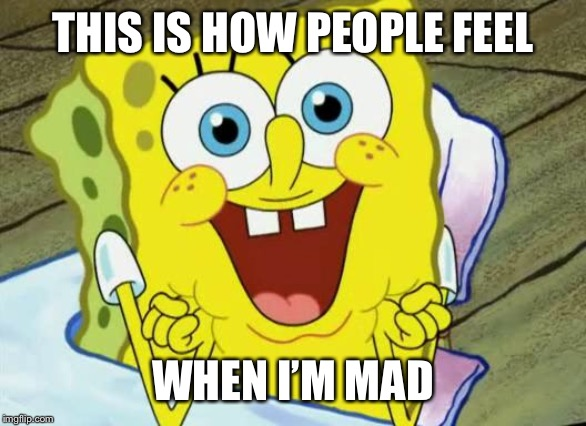 Spongebob hopeful |  THIS IS HOW PEOPLE FEEL; WHEN I'M MAD | image tagged in spongebob hopeful | made w/ Imgflip meme maker