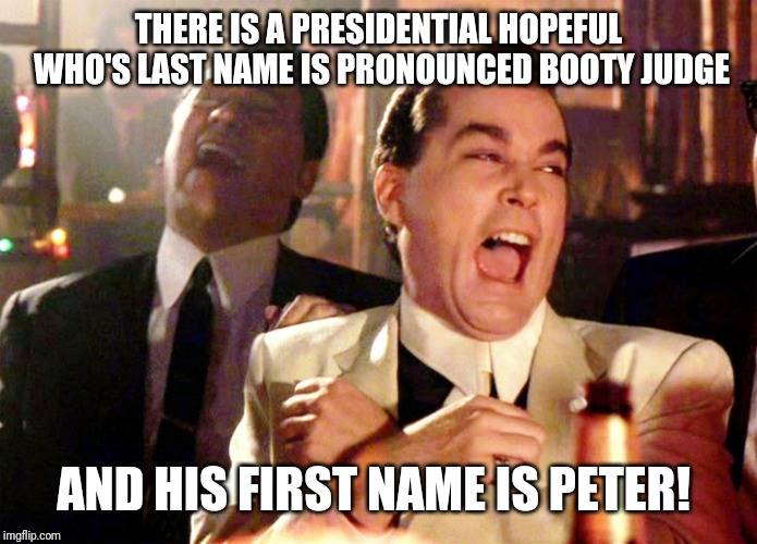 Good Fellas Hilarious Meme | THERE IS A PRESIDENTIAL HOPEFUL WHO'S LAST NAME IS PRONOUNCED BOOTY JUDGE AND HIS FIRST NAME IS PETER! | image tagged in memes,good fellas hilarious | made w/ Imgflip meme maker