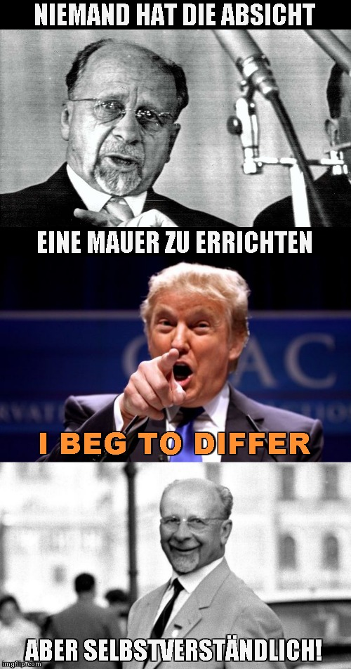 The Building of the Berlin Wall | NIEMAND HAT DIE ABSICHT ABER SELBSTVERSTÄNDLICH! EINE MAUER ZU ERRICHTEN I BEG TO DIFFER | image tagged in donald trump pointing,memes,walter ulbricht,berlin wall,border wall | made w/ Imgflip meme maker