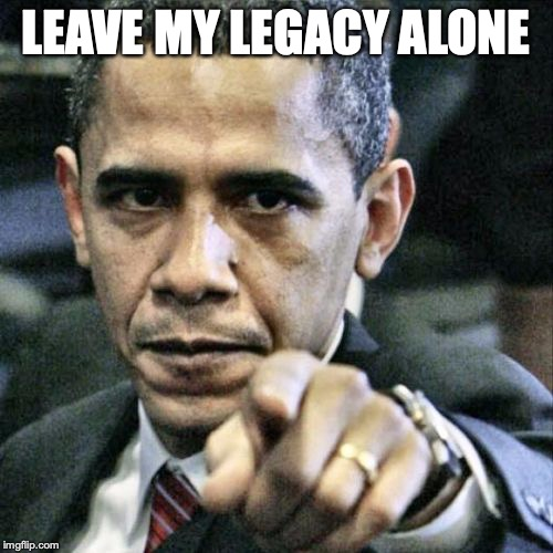 Pissed Off Obama Meme | LEAVE MY LEGACY ALONE | image tagged in memes,pissed off obama | made w/ Imgflip meme maker