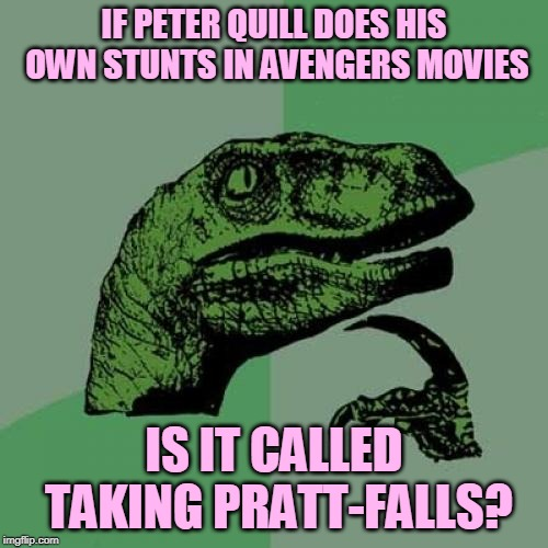 Silly, silly! | IF PETER QUILL DOES HIS OWN STUNTS IN AVENGERS MOVIES IS IT CALLED TAKING PRATT-FALLS? | image tagged in memes,philosoraptor,superheroes,avengers,bad pun,chris pratt | made w/ Imgflip meme maker