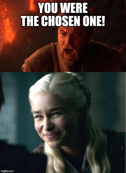 YOU WERE THE CHOSEN ONE! | image tagged in memes,you were the chosen one star wars,daenerys smile | made w/ Imgflip meme maker
