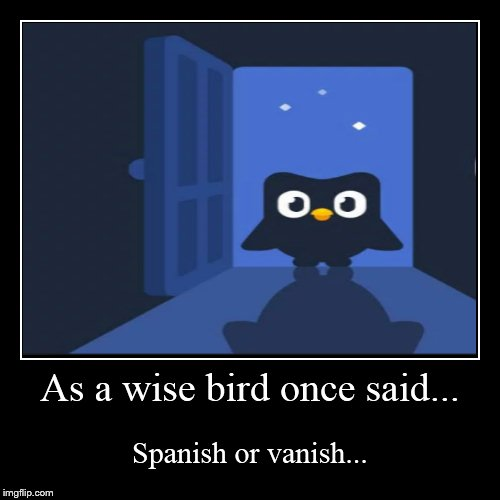 As a wise bird once said... | Spanish or vanish... | image tagged in funny,demotivationals | made w/ Imgflip demotivational maker