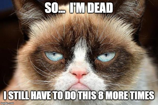 Grumpy Cat Not Amused |  SO...  I'M DEAD; I STILL HAVE TO DO THIS 8 MORE TIMES | image tagged in memes,grumpy cat not amused,grumpy cat,dead,rip | made w/ Imgflip meme maker