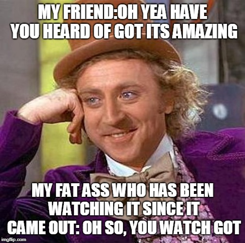 Creepy Condescending Wonka | MY FRIEND:OH YEA HAVE YOU HEARD OF GOT ITS AMAZING MY FAT ASS WHO HAS BEEN WATCHING IT SINCE IT CAME OUT: OH SO, YOU WATCH GOT | image tagged in memes,creepy condescending wonka | made w/ Imgflip meme maker