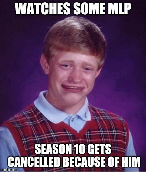Bad Luck Brian Cry | WATCHES SOME MLP SEASON 10 GETS CANCELLED BECAUSE OF HIM | image tagged in bad luck brian cry | made w/ Imgflip meme maker