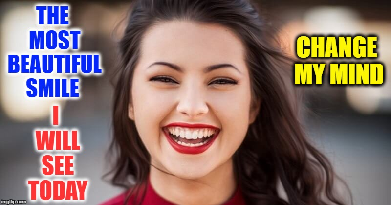 The Smile Challenge | THE MOST BEAUTIFUL SMILE I WILL SEE TODAY CHANGE MY MIND | image tagged in vince vance,smile,smiling,all she wore was a smile,kryptonite,a girl smiling | made w/ Imgflip meme maker