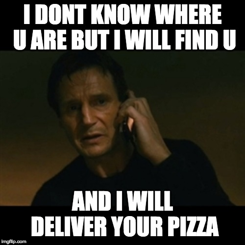 Liam Neeson Taken | I DONT KNOW WHERE U ARE BUT I WILL FIND U AND I WILL DELIVER YOUR PIZZA | image tagged in memes,liam neeson taken | made w/ Imgflip meme maker