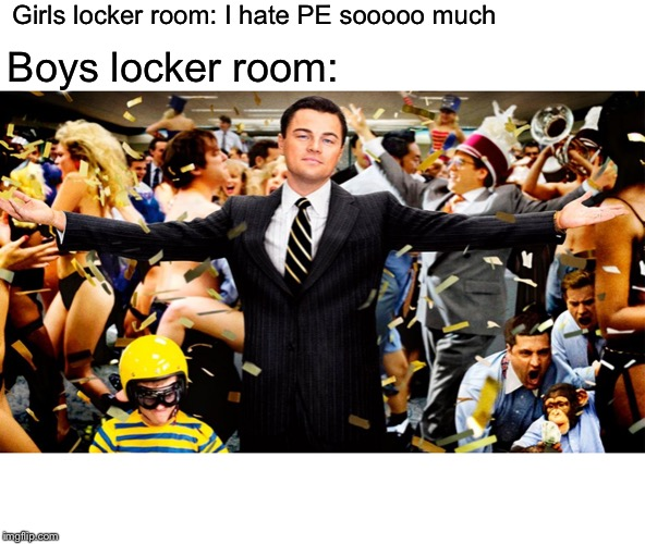 Wolf Party |  Girls locker room: I hate PE sooooo much; Boys locker room: | image tagged in wolf party,memes,funny,boys locker room,pe,school | made w/ Imgflip meme maker
