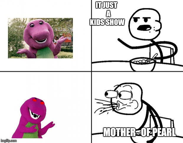 Blank Cereal Guy | IT JUST   A KIDS SHOW MOTHER   OF PEARL | image tagged in blank cereal guy | made w/ Imgflip meme maker