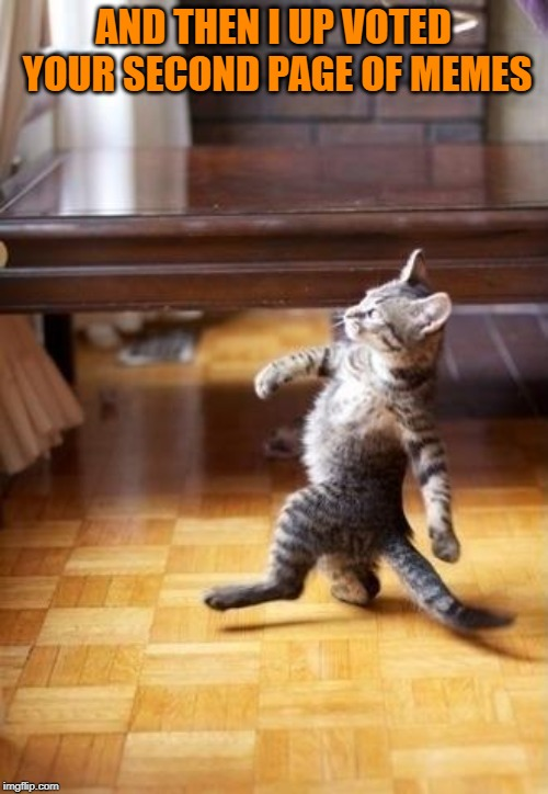 Cool Cat Stroll Meme | AND THEN I UP VOTED YOUR SECOND PAGE OF MEMES | image tagged in memes,cool cat stroll | made w/ Imgflip meme maker