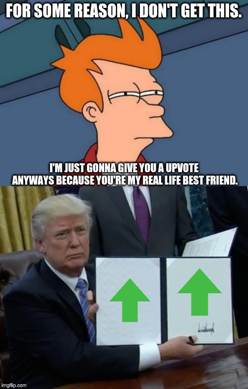 FOR SOME REASON, I DON'T GET THIS. I'M JUST GONNA GIVE YOU A UPVOTE ANYWAYS BECAUSE YOU'RE MY REAL LIFE BEST FRIEND. | image tagged in memes,futurama fry,trump bill signing | made w/ Imgflip meme maker