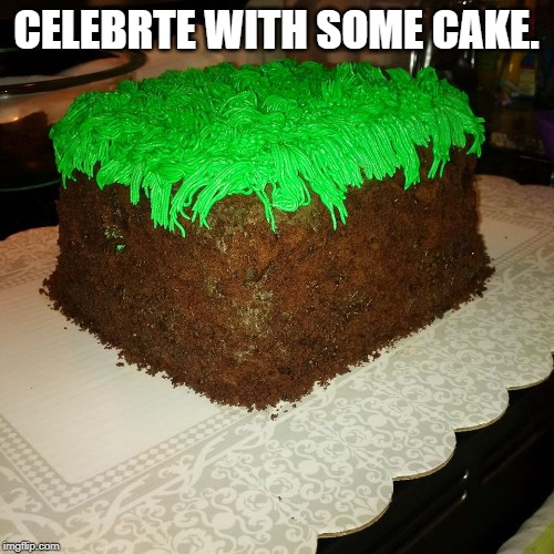 Mine craft Dirt Cube | CELEBRTE WITH SOME CAKE. | image tagged in mine craft dirt cube | made w/ Imgflip meme maker