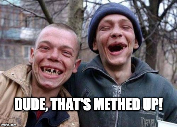 DUDE, THAT'S METHED UP! | image tagged in memes,ugly twins | made w/ Imgflip meme maker