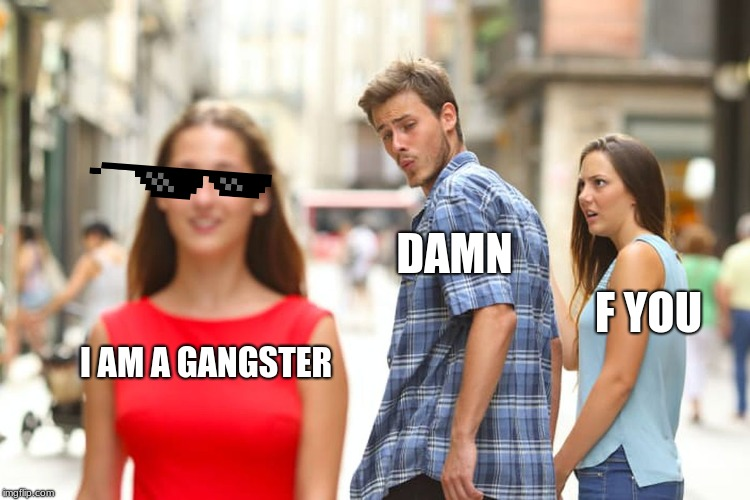 boyfriend | I AM A GANGSTER DAMN F YOU | image tagged in distracted boyfriend | made w/ Imgflip meme maker