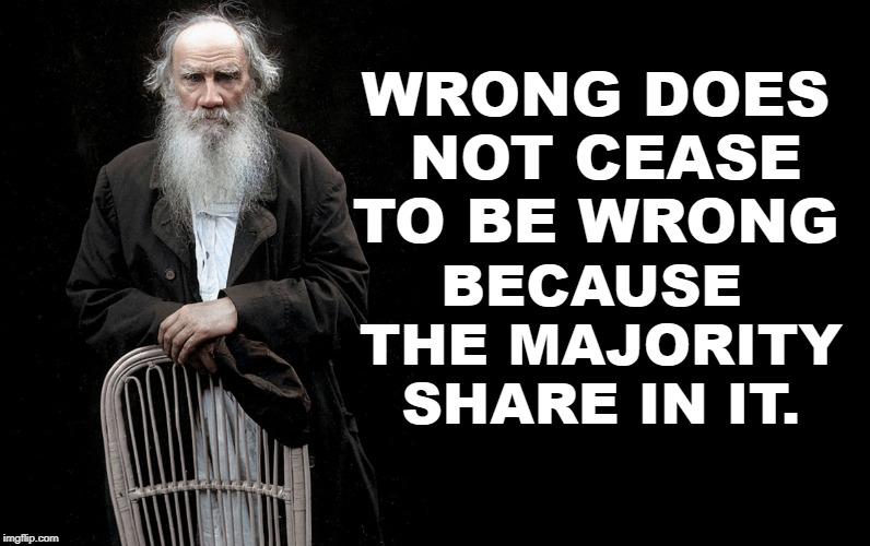 WRONG DOES NOT CEASE TO BE WRONG BECAUSE THE MAJORITY SHARE IN IT. | image tagged in leo tolstoy quote generator | made w/ Imgflip meme maker