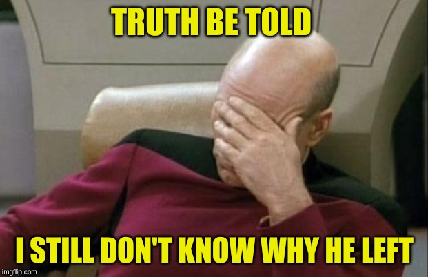 Captain Picard Facepalm Meme | TRUTH BE TOLD I STILL DON'T KNOW WHY HE LEFT | image tagged in memes,captain picard facepalm | made w/ Imgflip meme maker