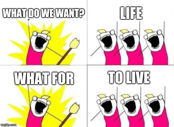 What Do We Want Meme | WHAT DO WE WANT? LIFE WHAT FOR TO LIVE | image tagged in memes,what do we want | made w/ Imgflip meme maker