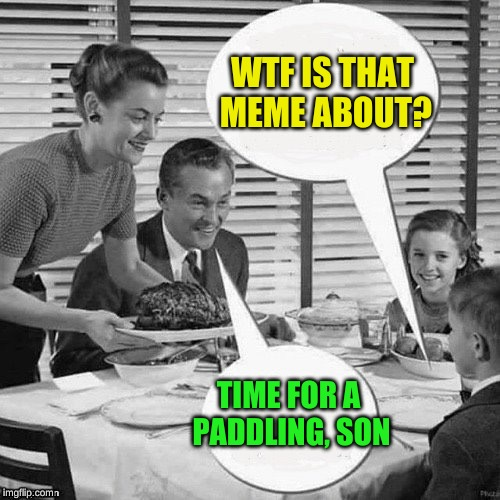 Vintage Family Dinner | WTF IS THAT MEME ABOUT? TIME FOR A PADDLING, SON | image tagged in vintage family dinner | made w/ Imgflip meme maker
