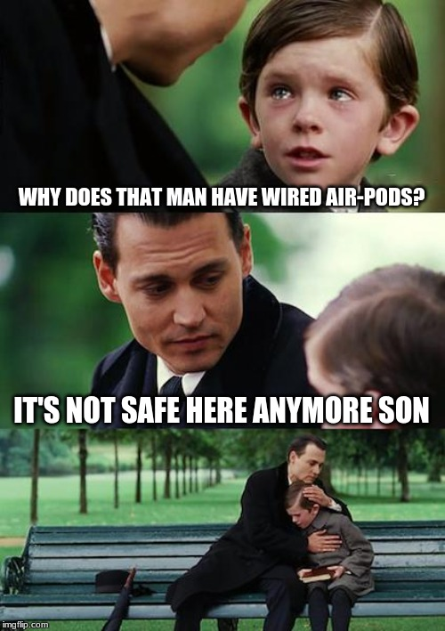 Finding Neverland | WHY DOES THAT MAN HAVE WIRED AIR-PODS? IT'S NOT SAFE HERE ANYMORE SON | image tagged in memes,finding neverland | made w/ Imgflip meme maker
