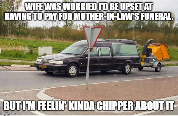 Mother-In-Law Funeral | WIFE WAS WORRIED I'D BE UPSET AT HAVING TO PAY FOR MOTHER-IN-LAW'S FUNERAL. BUT I'M FEELIN' KINDA CHIPPER ABOUT IT | image tagged in mother-in-law jokes,funeral,chipper | made w/ Imgflip meme maker
