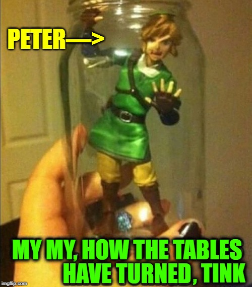 I do Believe in Peters! I do! I do! | PETER—> , TINK MY MY, HOW THE TABLES HAVE TURNED | image tagged in vince vance,peter pan,in a jar,tinkerbell,tables have turned,mason jar | made w/ Imgflip meme maker