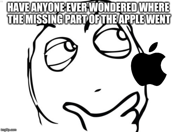 Question Rage Face | HAVE ANYONE EVER WONDERED WHERE THE MISSING PART OF THE APPLE WENT | image tagged in memes,question rage face | made w/ Imgflip meme maker