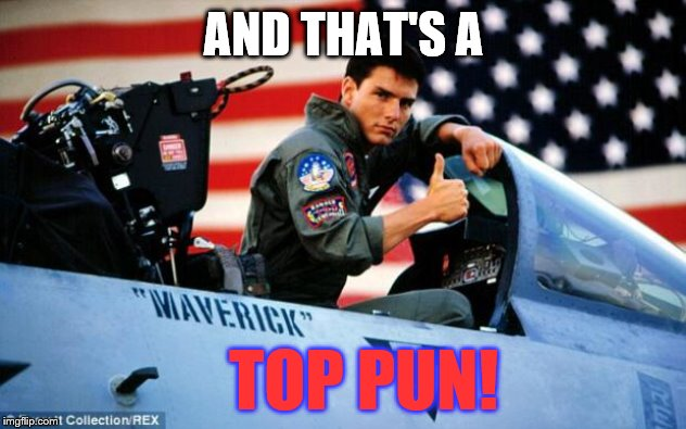 AND THAT'S A TOP PUN! | image tagged in top gun | made w/ Imgflip meme maker