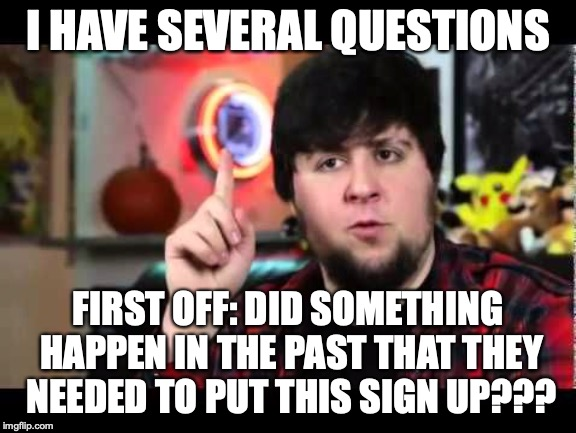 JonTron I have several questions | I HAVE SEVERAL QUESTIONS FIRST OFF: DID SOMETHING HAPPEN IN THE PAST THAT THEY NEEDED TO PUT THIS SIGN UP??? | image tagged in jontron i have several questions | made w/ Imgflip meme maker
