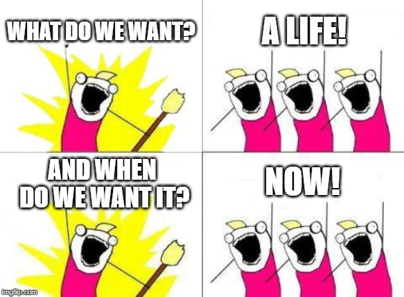 What Do We Want Meme | WHAT DO WE WANT? A LIFE! AND WHEN DO WE WANT IT? NOW! | image tagged in memes,what do we want | made w/ Imgflip meme maker