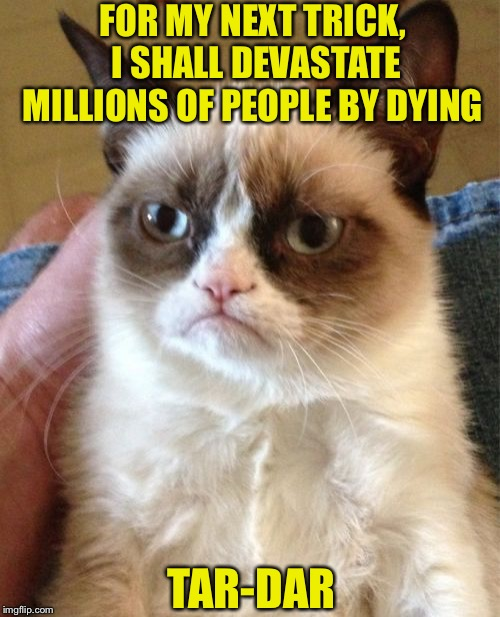 RIP Tardar sauce AKA Grumpy Cat 2012-2019 | FOR MY NEXT TRICK, I SHALL DEVASTATE MILLIONS OF PEOPLE BY DYING TAR-DAR | image tagged in memes,grumpy cat,rip,meme,legend,cats | made w/ Imgflip meme maker
