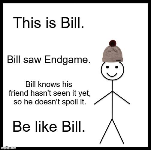 Be Like Bill |  This is Bill. Bill saw Endgame. Bill knows his friend hasn't seen it yet, so he doesn't spoil it. Be like Bill. | image tagged in memes,be like bill | made w/ Imgflip meme maker