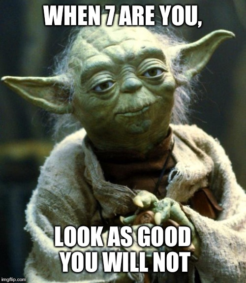 Star Wars Yoda Meme | WHEN 7 ARE YOU, LOOK AS GOOD YOU WILL NOT | image tagged in memes,star wars yoda | made w/ Imgflip meme maker
