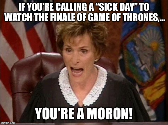 "Millions of sick days for Game Of Thrones? Really? | IF YOU'RE CALLING A ""SICK DAY"" TO WATCH THE FINALE OF GAME OF THRONES,... YOU'RE A MORON! 