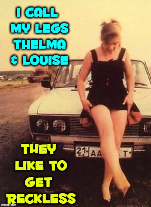 Legs with a Mind of their Own can get You in Trouble! |  I CALL MY LEGS THELMA & LOUISE; THEY LIKE TO  GET   RECKLESS | image tagged in vince vance,legs,thelma and louise,spreading her legs,girl and her car,loneliness | made w/ Imgflip meme maker