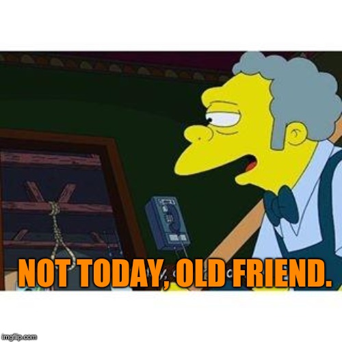 not today old friend | NOT TODAY, OLD FRIEND. | image tagged in not today old friend | made w/ Imgflip meme maker