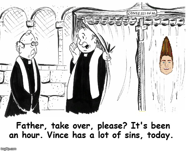 Confessing my Sins Be Like... |  Father, take over, please? It's been an hour. Vince has a lot of sins, today. | image tagged in vince vance,two priests,confessional,catholicism,catholic church,sins | made w/ Imgflip meme maker