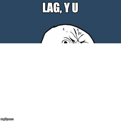 LAG, Y U | made w/ Imgflip meme maker
