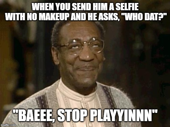 "Baeee, stop playyinnn | WHEN YOU SEND HIM A SELFIE WITH NO MAKEUP AND HE ASKS, ""WHO DAT?"" ""BAEEE, STOP PLAYYINNN"" 