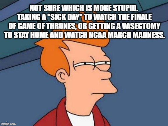 "You can get a doctor's note for anything that is on TV | NOT SURE WHICH IS MORE STUPID. TAKING A ""SICK DAY"" TO WATCH THE FINALE OF GAME OF THRONES, OR GETTING A VASECTOMY TO STAY HOME AND WATCH NCA 