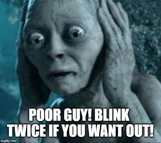 Scared Gollum | POOR GUY! BLINK TWICE IF YOU WANT OUT! | image tagged in scared gollum | made w/ Imgflip meme maker