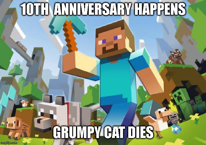 Kinda dark don't you think? |  10TH  ANNIVERSARY HAPPENS; GRUMPY CAT DIES | image tagged in minecraft | made w/ Imgflip meme maker