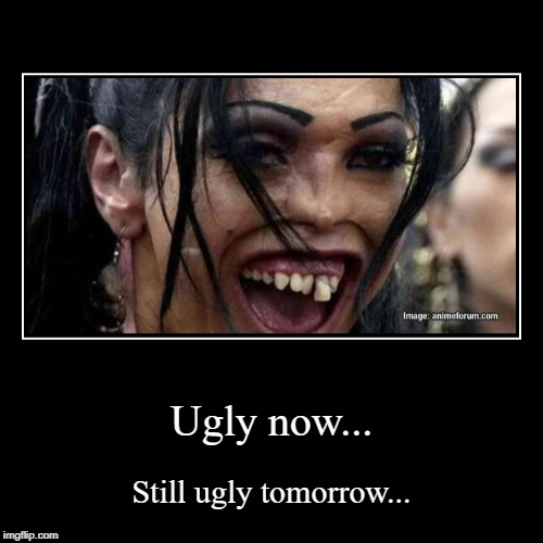 Im ugly. | Ugly now... | Still ugly tomorrow... | image tagged in funny,demotivationals,ugly | made w/ Imgflip demotivational maker