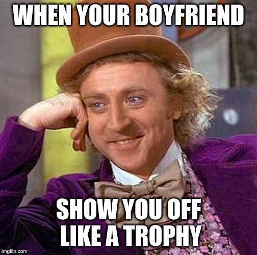 Creepy Condescending Wonka | WHEN YOUR BOYFRIEND SHOW YOU OFF LIKE A TROPHY | image tagged in memes,creepy condescending wonka | made w/ Imgflip meme maker