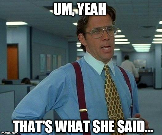 That Would Be Great Meme | UM, YEAH THAT'S WHAT SHE SAID... | image tagged in memes,that would be great | made w/ Imgflip meme maker