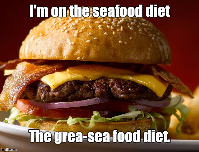 Cheeseburger | I'm on the seafood diet The grea-sea food diet. | image tagged in cheeseburger | made w/ Imgflip meme maker