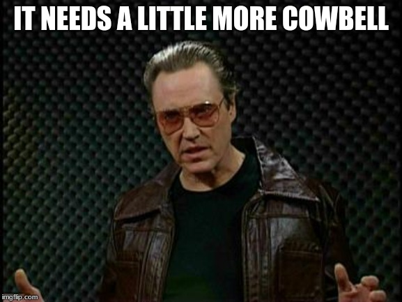 IT NEEDS A LITTLE MORE COWBELL | image tagged in needs more cowbell | made w/ Imgflip meme maker